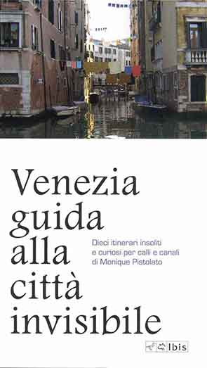 Venezia guida alla città invisibileDieci itinerari insoliti e curiosi per calli e canali