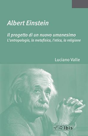 Albert Einstein - Il progetto di un nuovo umanesimoL'antropologia, la metafisica, l'etica, la religione