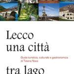 Lecco una città tra lago e montagneGuida turistica, culturale e gastronomica